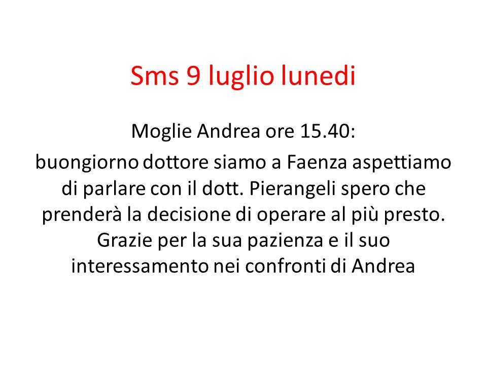 Sms 9 luglio lunedi Moglie Andrea ore 15.40: buongiorno dottore siamo a Faenza aspettiamo di parlare con il dott. Pierangeli spero che prenderà la dec