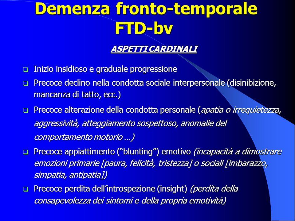 Demenza fronto-temporale FTD-bv Demenza fronto-temporale FTD-bv ASPETTI CARDINALI Inizio insidioso e graduale progressione Inizio insidioso e graduale