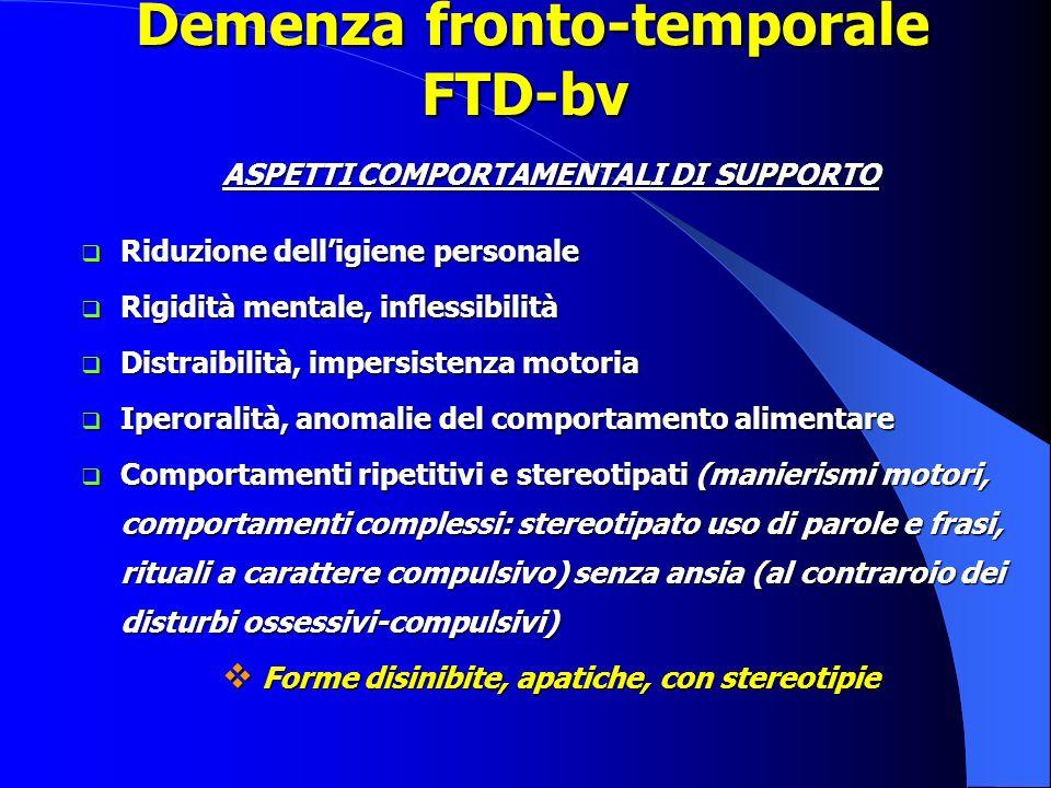 Demenza fronto-temporale FTD-bv Demenza fronto-temporale FTD-bv ASPETTI COMPORTAMENTALI DI SUPPORTO Riduzione delligiene personale Riduzione delligien