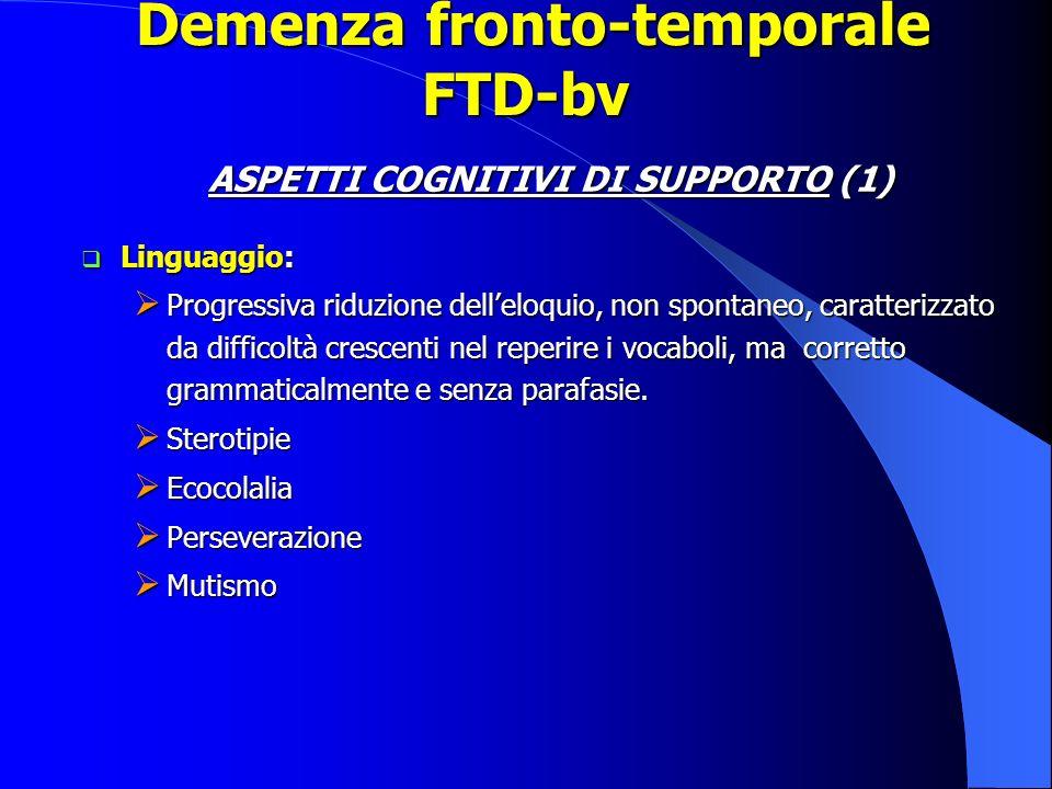 Demenza fronto-temporale FTD-bv Demenza fronto-temporale FTD-bv ASPETTI COGNITIVI DI SUPPORTO (1) Linguaggio: Linguaggio: Progressiva riduzione dellel