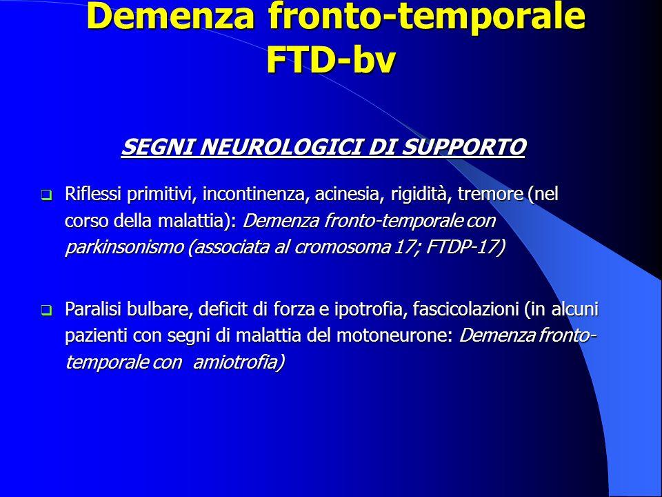 Demenza fronto-temporale FTD-bv Demenza fronto-temporale FTD-bv SEGNI NEUROLOGICI DI SUPPORTO Riflessi primitivi, incontinenza, acinesia, rigidità, tr