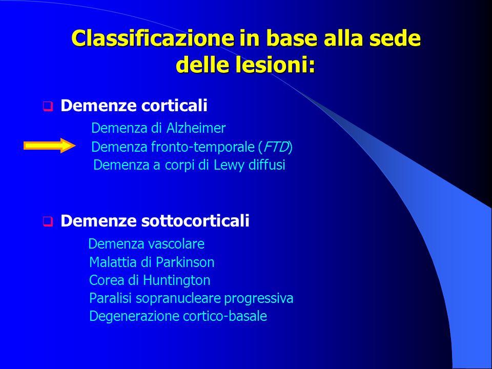 Classificazione in base alla sede delle lesioni: Demenze corticali Demenza di Alzheimer Demenza fronto-temporale (FTD) Demenza a corpi di Lewy diffusi