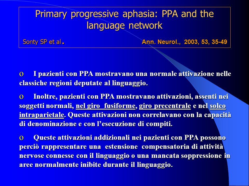 Primary progressive aphasia: PPA and the language network Sonty SP et al. Ann. Neurol., 2003, 53, 35-49 o I pazienti con PPA mostravano una normale at