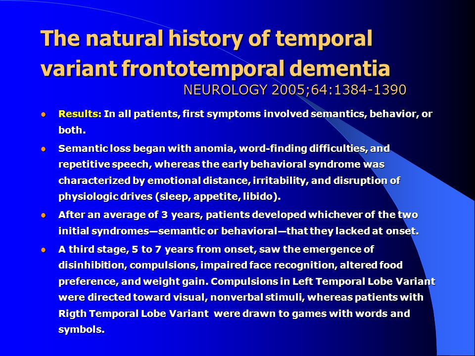 The natural history of temporal variant frontotemporal dementia NEUROLOGY 2005;64:1384-1390 Results: In all patients, first symptoms involved semantic