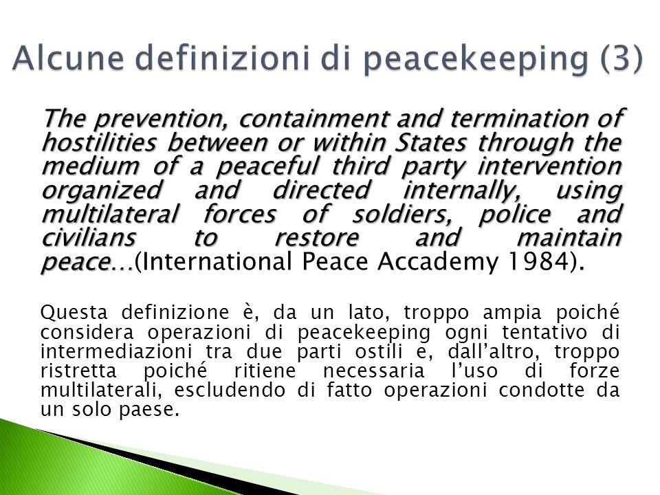 The prevention, containment and termination of hostilities between or within States through the medium of a peaceful third party intervention organized and directed internally, using multilateral forces of soldiers, police and civilians to restore and maintain peace… The prevention, containment and termination of hostilities between or within States through the medium of a peaceful third party intervention organized and directed internally, using multilateral forces of soldiers, police and civilians to restore and maintain peace…(International Peace Accademy 1984).