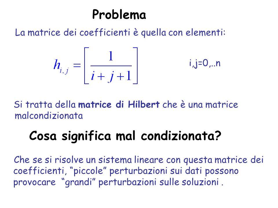 Cosa significa mal condizionata? Che se si risolve un sistema lineare con questa matrice dei coefficienti, piccole perturbazioni sui dati possono prov