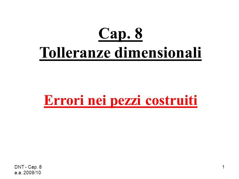 DNT - Cap. 8 a.a. 2009/10 1 Cap. 8 Tolleranze dimensionali Errori nei pezzi costruiti
