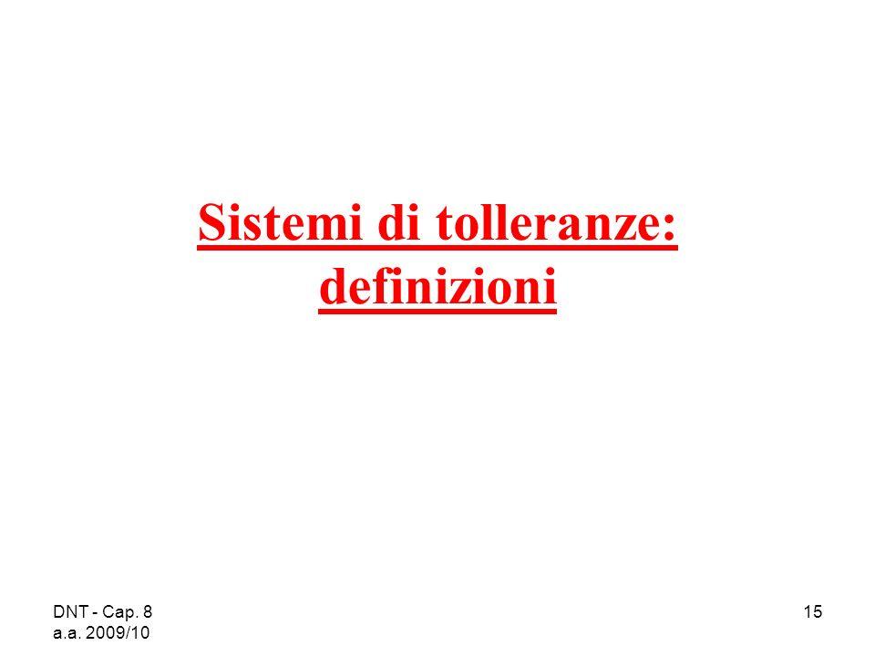 DNT - Cap. 8 a.a. 2009/10 15 Sistemi di tolleranze: definizioni
