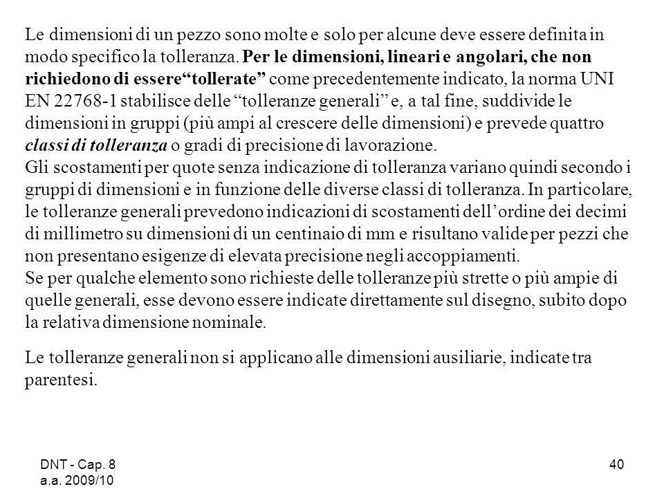 DNT - Cap. 8 a.a. 2009/10 40 Le dimensioni di un pezzo sono molte e solo per alcune deve essere definita in modo specifico la tolleranza. Per le dimen