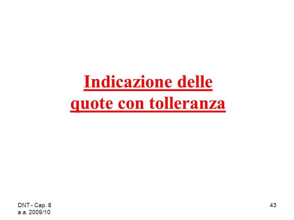DNT - Cap. 8 a.a. 2009/10 43 Indicazione delle quote con tolleranza