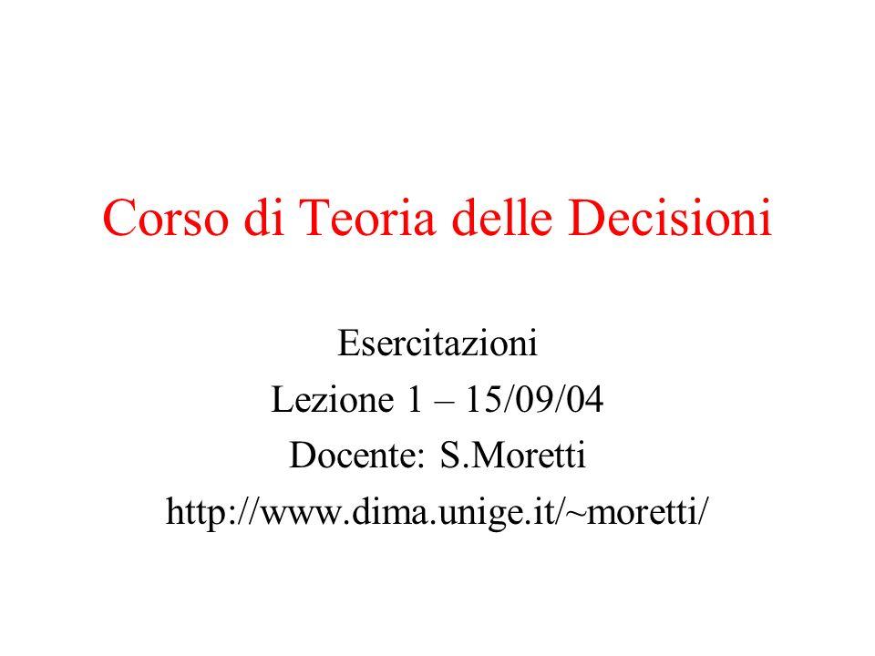 Corso di Teoria delle Decisioni Esercitazioni Lezione 1 – 15/09/04 Docente: S.Moretti http://www.dima.unige.it/~moretti/
