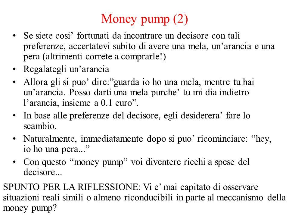 Money pump (2) Se siete cosi fortunati da incontrare un decisore con tali preferenze, accertatevi subito di avere una mela, unarancia e una pera (altrimenti correte a comprarle!) Regalategli unarancia Allora gli si puo dire:guarda io ho una mela, mentre tu hai unarancia.