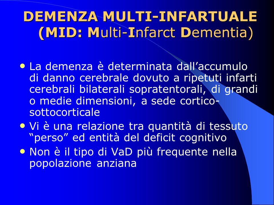 DEMENZA MULTI-INFARTUALE (MID: Multi-Infarct Dementia) La demenza è determinata dallaccumulo di danno cerebrale dovuto a ripetuti infarti cerebrali bi