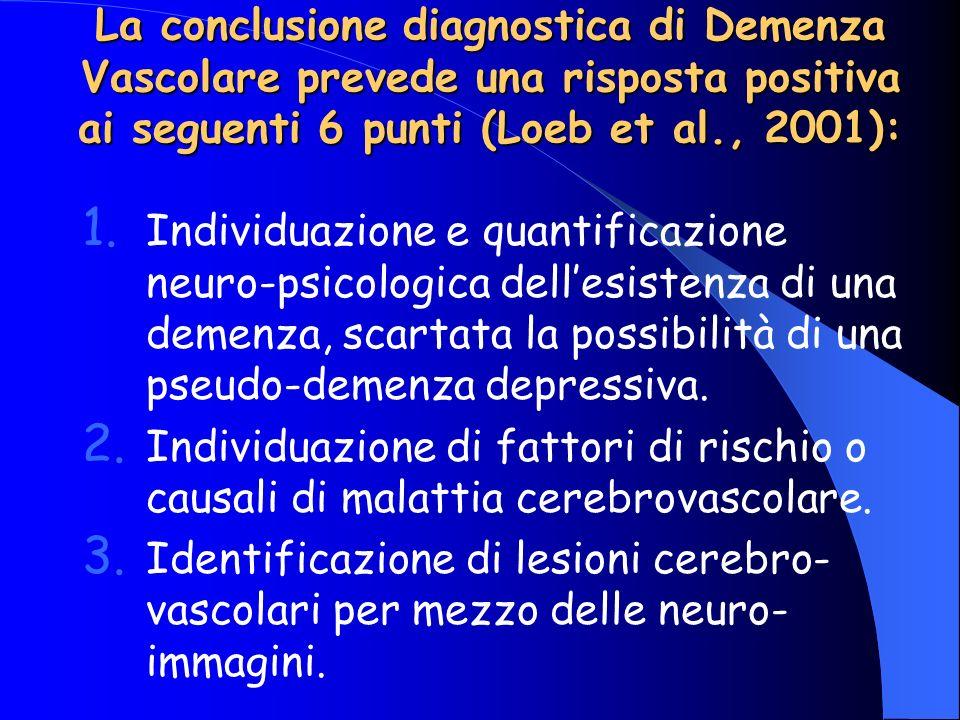 La conclusione diagnostica di Demenza Vascolare prevede una risposta positiva ai seguenti 6 punti (Loeb et al., 2001): 1. Individuazione e quantificaz