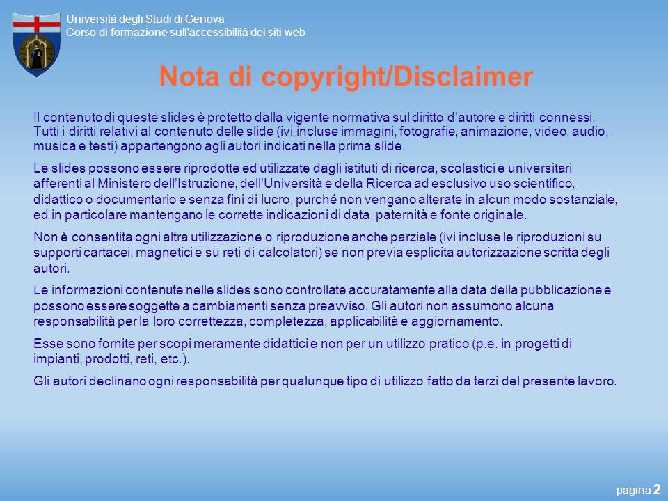 pagina 2 Università degli Studi di Genova Corso di formazione sull accessibilità dei siti web Nota di copyright/Disclaimer Il contenuto di queste slides è protetto dalla vigente normativa sul diritto dautore e diritti connessi.