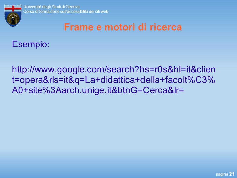 pagina 21 Università degli Studi di Genova Corso di formazione sull accessibilità dei siti web Frame e motori di ricerca Esempio: http://www.google.com/search?hs=r0s&hl=it&clien t=opera&rls=it&q=La+didattica+della+facolt%C3% A0+site%3Aarch.unige.it&btnG=Cerca&lr=
