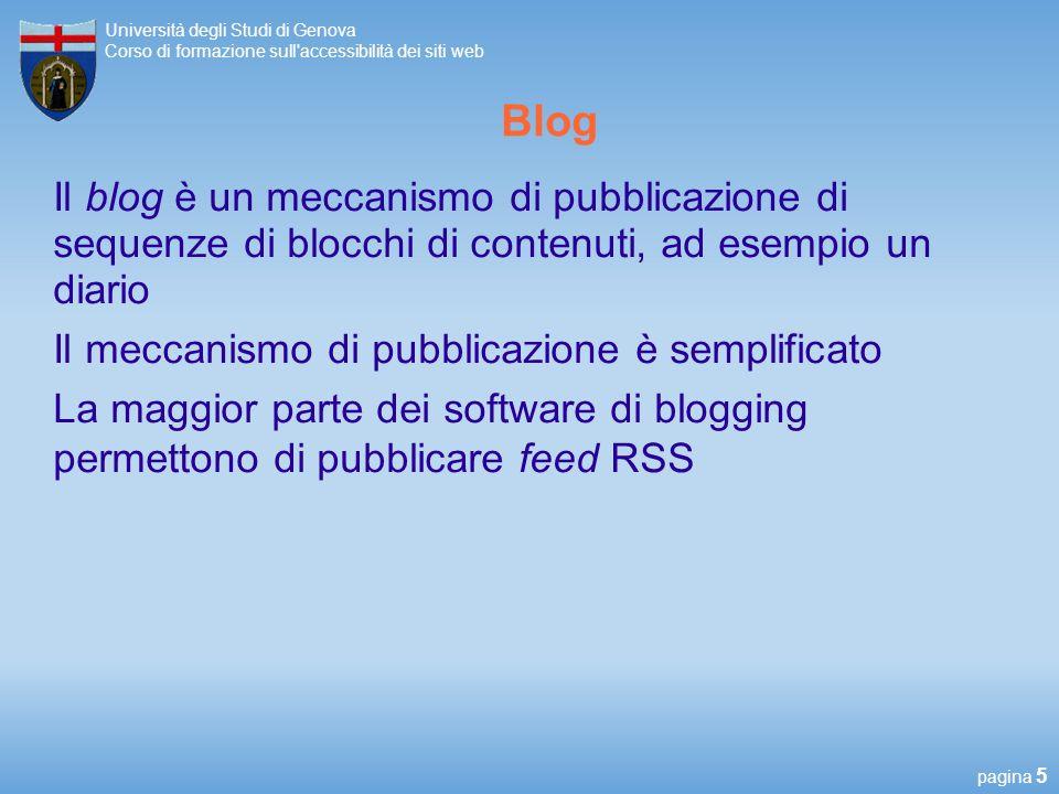 pagina 5 Università degli Studi di Genova Corso di formazione sull accessibilità dei siti web Blog Il blog è un meccanismo di pubblicazione di sequenze di blocchi di contenuti, ad esempio un diario Il meccanismo di pubblicazione è semplificato La maggior parte dei software di blogging permettono di pubblicare feed RSS