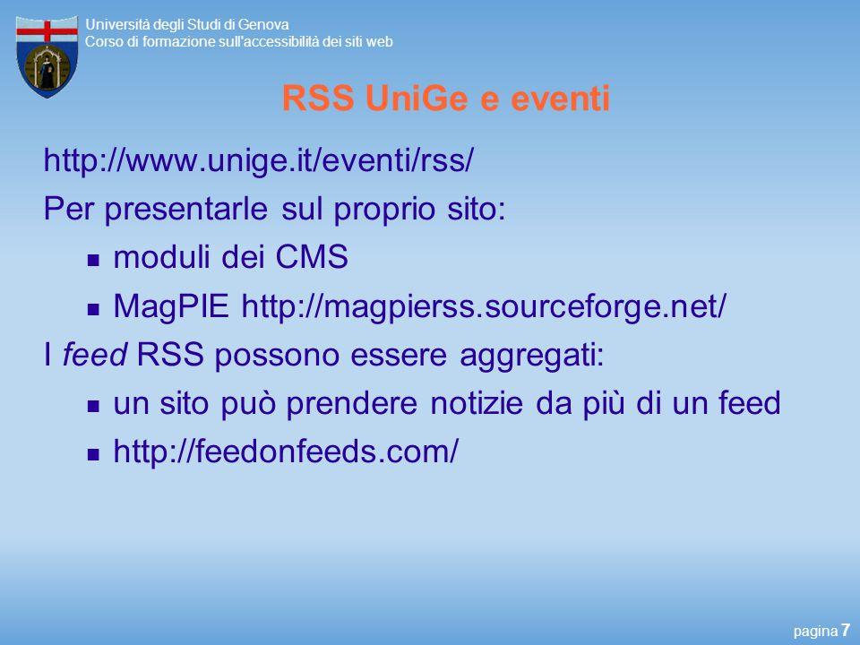 pagina 7 Università degli Studi di Genova Corso di formazione sull accessibilità dei siti web RSS UniGe e eventi http://www.unige.it/eventi/rss/ Per presentarle sul proprio sito: moduli dei CMS MagPIE http://magpierss.sourceforge.net/ I feed RSS possono essere aggregati: un sito può prendere notizie da più di un feed http://feedonfeeds.com/