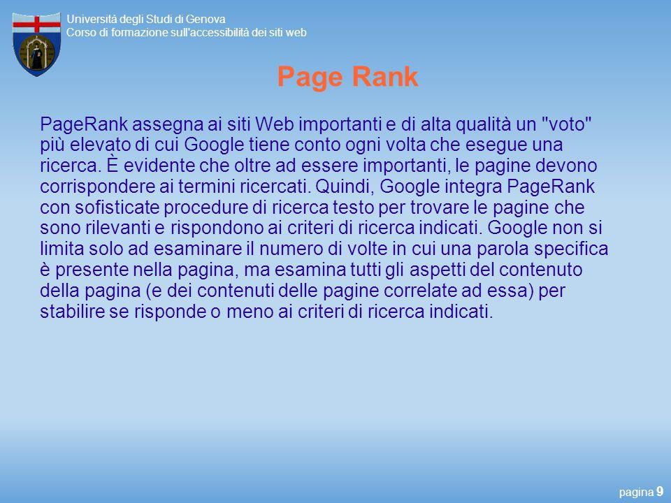 pagina 9 Università degli Studi di Genova Corso di formazione sull accessibilità dei siti web Page Rank PageRank assegna ai siti Web importanti e di alta qualità un voto più elevato di cui Google tiene conto ogni volta che esegue una ricerca.