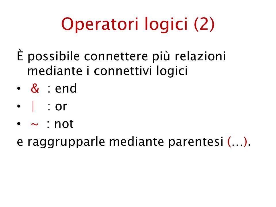 Operatori logici (2) È possibile connettere più relazioni mediante i connettivi logici & : end | : or ~ : not e raggrupparle mediante parentesi (…).