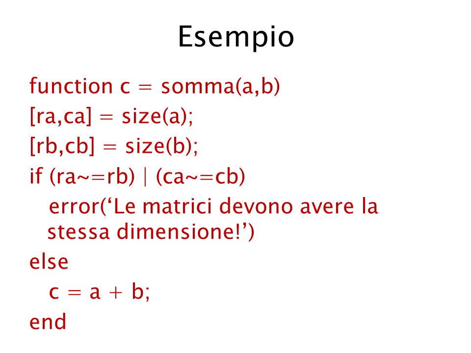 Esempio function c = somma(a,b) [ra,ca] = size(a); [rb,cb] = size(b); if (ra~=rb) | (ca~=cb) error(Le matrici devono avere la stessa dimensione!) else