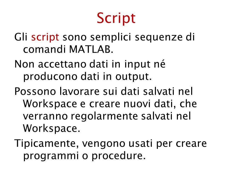 Script Gli script sono semplici sequenze di comandi MATLAB. Non accettano dati in input né producono dati in output. Possono lavorare sui dati salvati