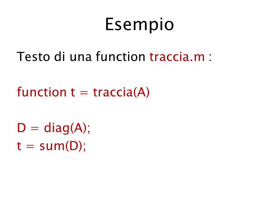 Esempio Testo di una function traccia.m : function t = traccia(A) D = diag(A); t = sum(D);