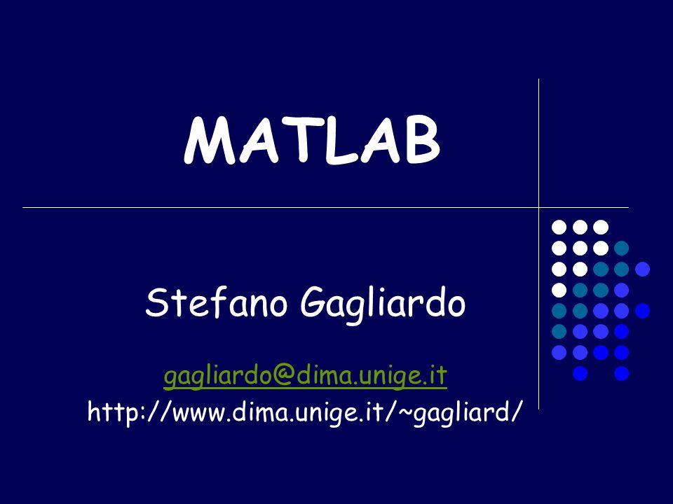 MATLAB Stefano Gagliardo gagliardo@dima.unige.it http://www.dima.unige.it/~gagliard/