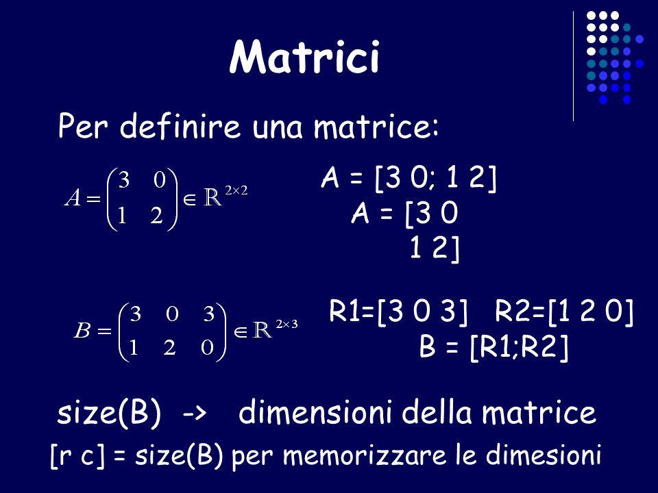 Matrici Per definire una matrice: size(B) ->dimensioni della matrice [r c] = size(B) per memorizzare le dimesioni A = [3 0; 1 2] A = [3 0 1 2] R1=[3 0