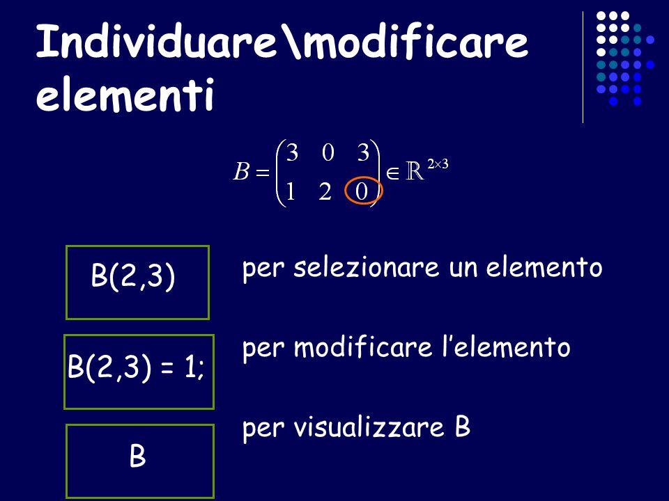 Individuare\modificare elementi per selezionare un elemento per modificare lelemento per visualizzare B B(2,3) B(2,3) = 1;B