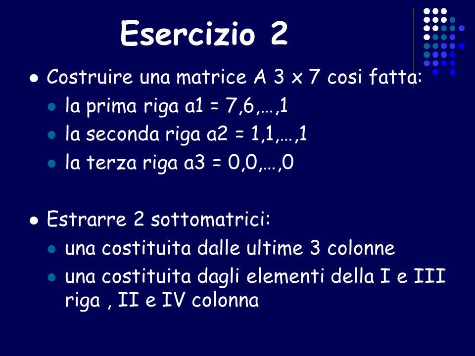 Esercizio 2 Costruire una matrice A 3 x 7 cosi fatta: la prima riga a1 = 7,6,…,1 la seconda riga a2 = 1,1,…,1 la terza riga a3 = 0,0,…,0 Estrarre 2 so