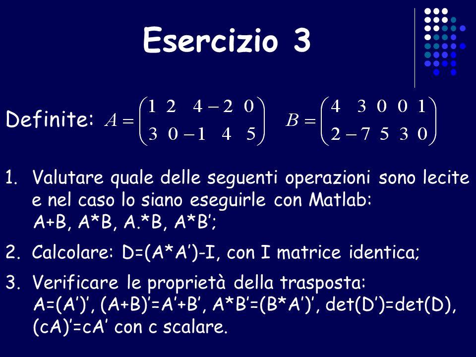 Esercizio 3 Definite: 1.Valutare quale delle seguenti operazioni sono lecite e nel caso lo siano eseguirle con Matlab: A+B, A*B, A.*B, A*B; 2.Calcolar