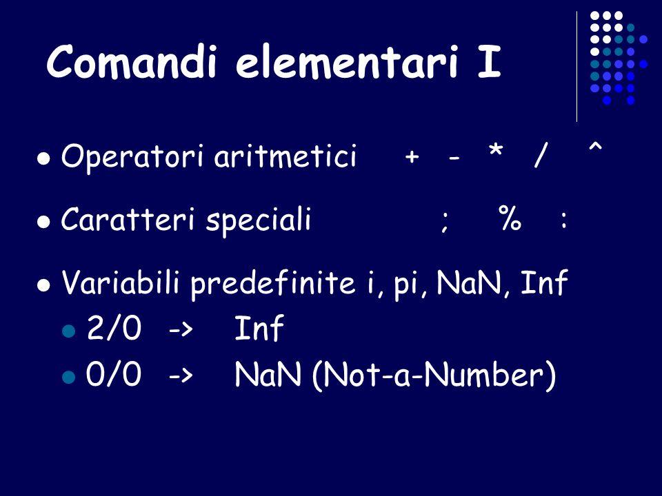 Matrici notevoli identità di ordine n->eye(n) matrice nulla m x n-> zeros(m,n) matrice m x n di 1-> ones(m,n) matrice m x n a valori random compresi tra 0 e 1 -> rand(m,n)