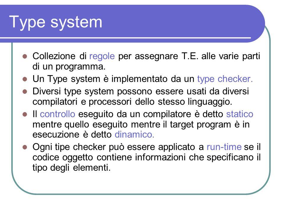 Type system Collezione di regole per assegnare T.E. alle varie parti di un programma. Un Type system è implementato da un type checker. Diversi type s