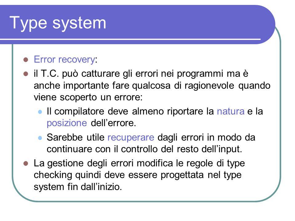 Type system Error recovery: il T.C. può catturare gli errori nei programmi ma è anche importante fare qualcosa di ragionevole quando viene scoperto un