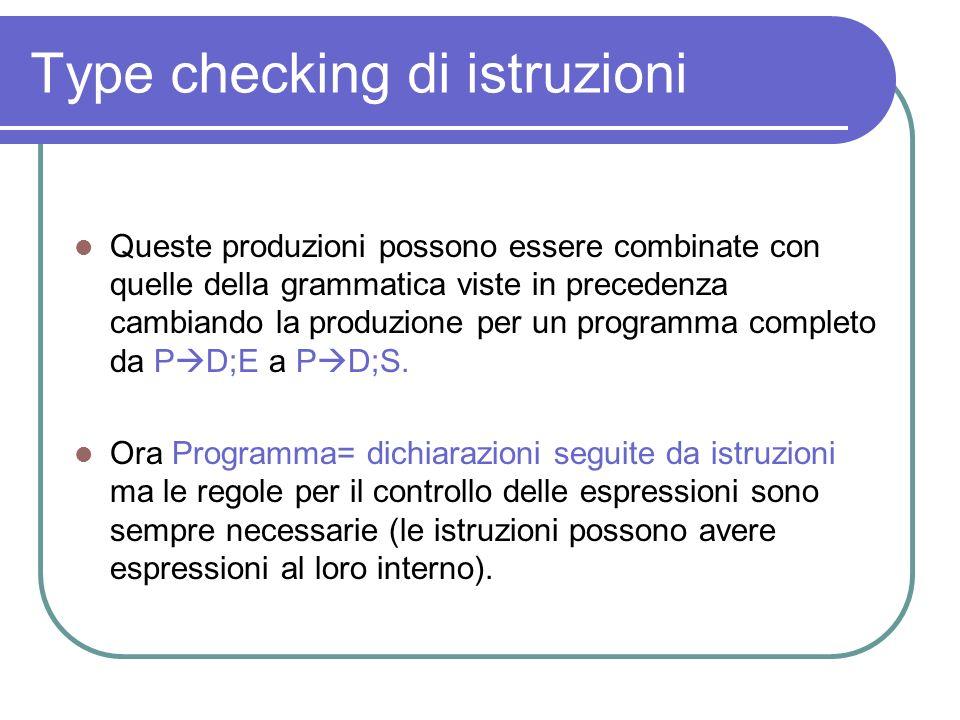 Type checking di istruzioni Queste produzioni possono essere combinate con quelle della grammatica viste in precedenza cambiando la produzione per un