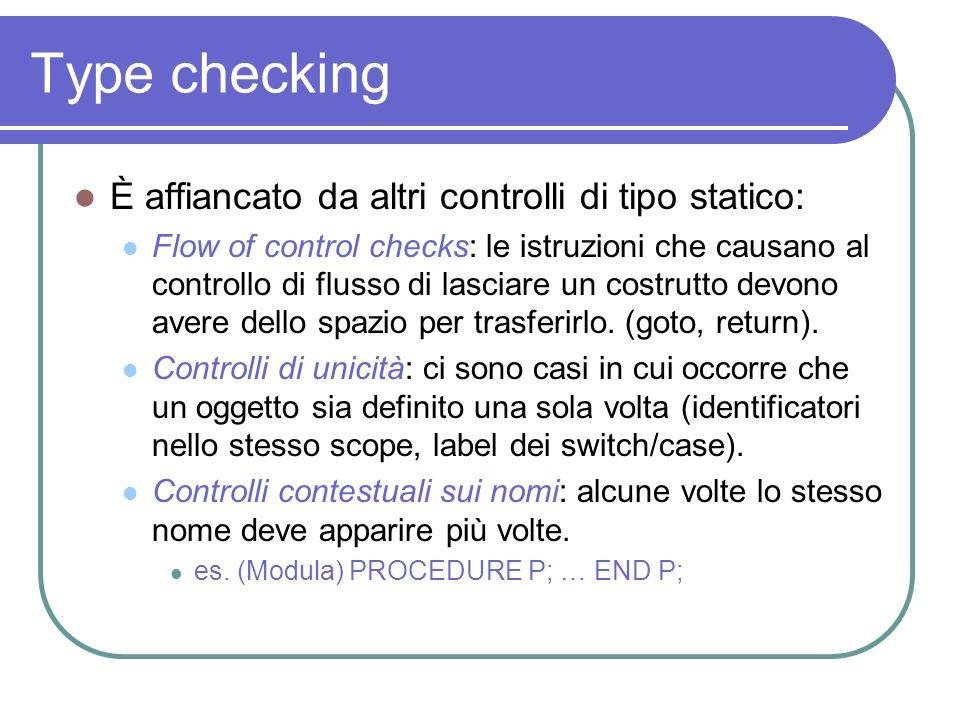 Type checking È affiancato da altri controlli di tipo statico: Flow of control checks: le istruzioni che causano al controllo di flusso di lasciare un