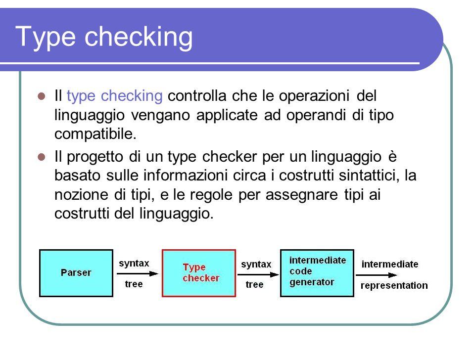 Type checking Il type checking controlla che le operazioni del linguaggio vengano applicate ad operandi di tipo compatibile. Il progetto di un type ch