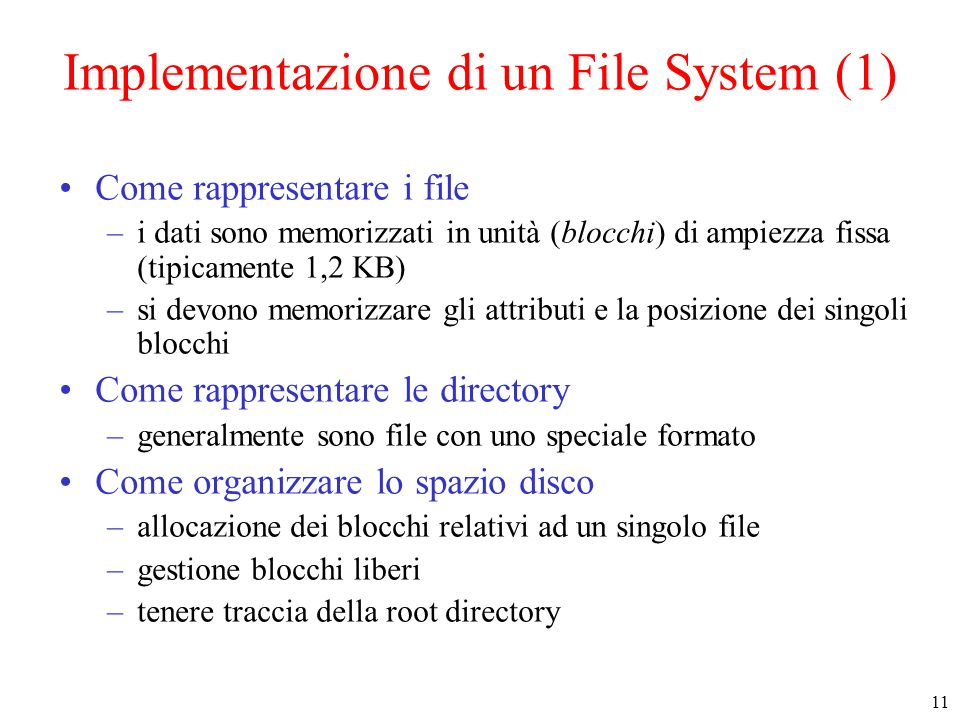 11 Implementazione di un File System (1) Come rappresentare i file –i dati sono memorizzati in unità (blocchi) di ampiezza fissa (tipicamente 1,2 KB) –si devono memorizzare gli attributi e la posizione dei singoli blocchi Come rappresentare le directory –generalmente sono file con uno speciale formato Come organizzare lo spazio disco –allocazione dei blocchi relativi ad un singolo file –gestione blocchi liberi –tenere traccia della root directory