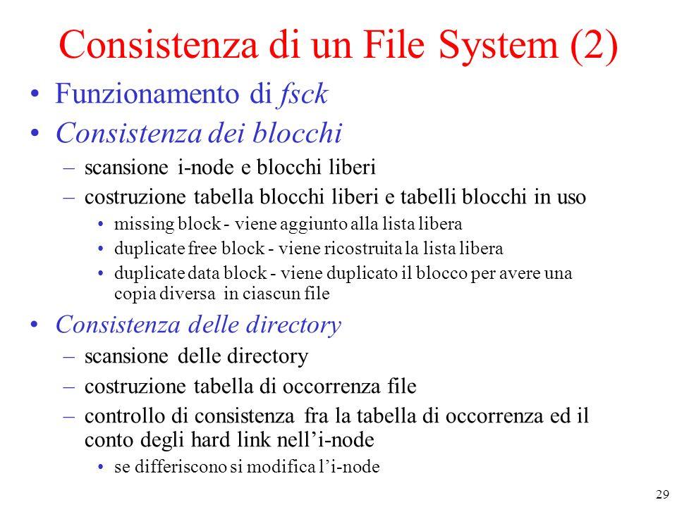 29 Consistenza di un File System (2) Funzionamento di fsck Consistenza dei blocchi –scansione i-node e blocchi liberi –costruzione tabella blocchi liberi e tabelli blocchi in uso missing block - viene aggiunto alla lista libera duplicate free block - viene ricostruita la lista libera duplicate data block - viene duplicato il blocco per avere una copia diversa in ciascun file Consistenza delle directory –scansione delle directory –costruzione tabella di occorrenza file –controllo di consistenza fra la tabella di occorrenza ed il conto degli hard link nelli-node se differiscono si modifica li-node