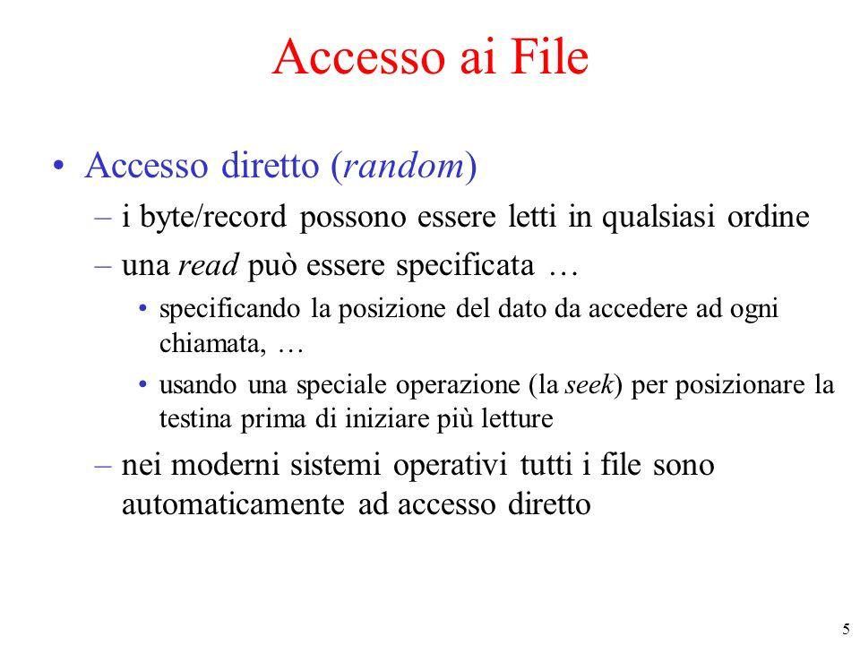 5 Accesso ai File Accesso diretto (random) –i byte/record possono essere letti in qualsiasi ordine –una read può essere specificata … specificando la posizione del dato da accedere ad ogni chiamata, … usando una speciale operazione (la seek) per posizionare la testina prima di iniziare più letture –nei moderni sistemi operativi tutti i file sono automaticamente ad accesso diretto