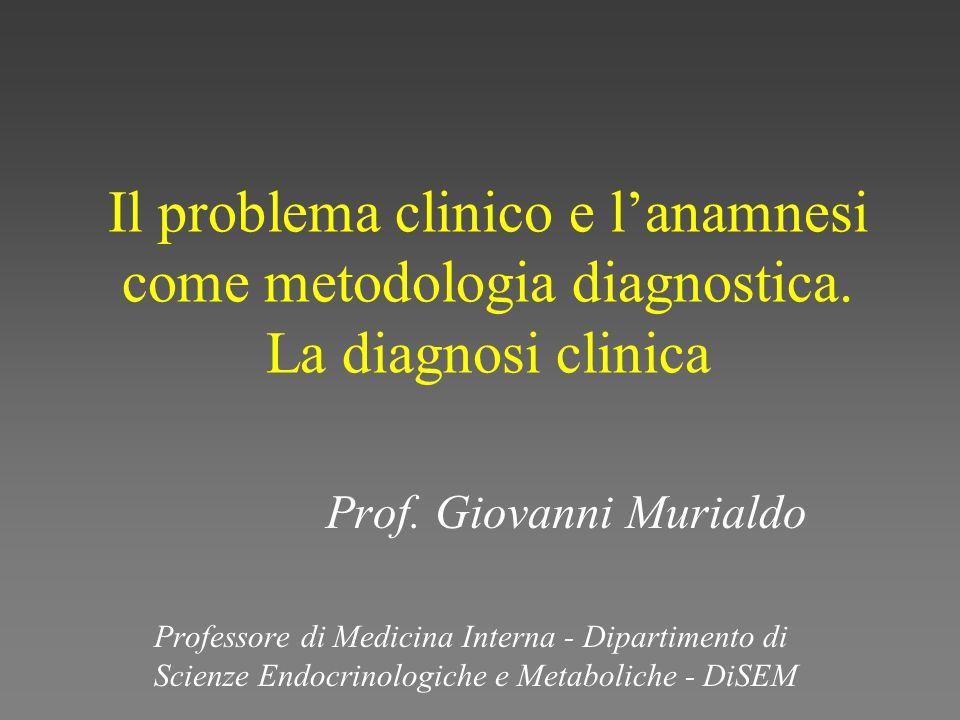 Il problema clinico e lanamnesi come metodologia diagnostica. La diagnosi clinica Prof. Giovanni Murialdo Professore di Medicina Interna - Dipartiment