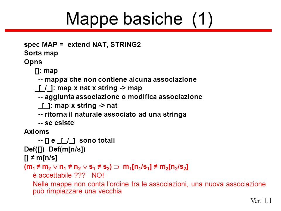 Ver. 1.1 Mappe basiche (1) spec MAP = extend NAT, STRING2 Sorts map Opns []: map -- mappa che non contiene alcuna associazione _[_/_]: map x nat x str