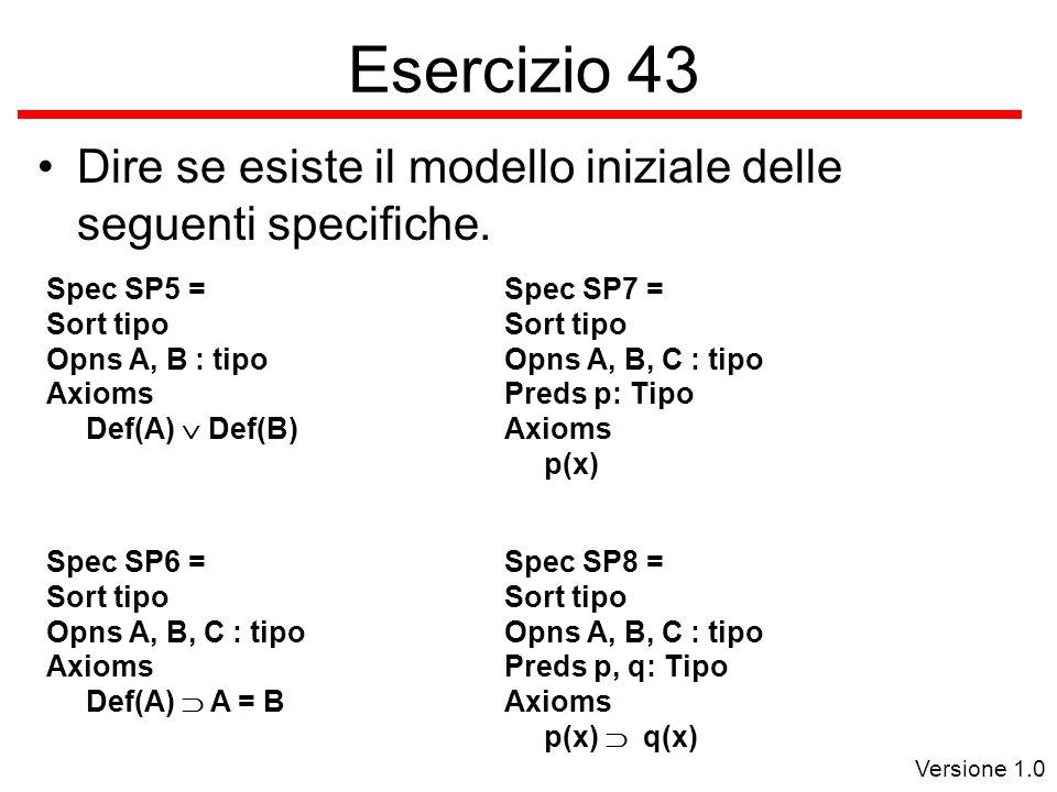 Versione 1.0 Esercizio 43 Dire se esiste il modello iniziale delle seguenti specifiche.