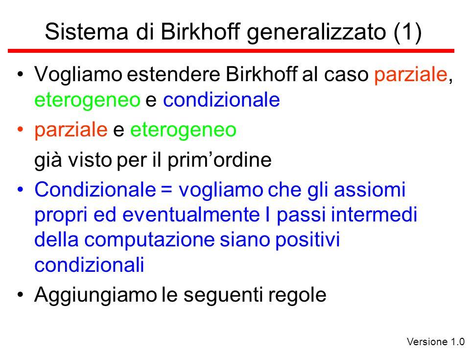 Versione 1.0 Sistema di Birkhoff generalizzato (1) Vogliamo estendere Birkhoff al caso parziale, eterogeneo e condizionale parziale e eterogeneo già visto per il primordine Condizionale = vogliamo che gli assiomi propri ed eventualmente I passi intermedi della computazione siano positivi condizionali Aggiungiamo le seguenti regole