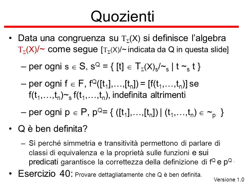 Versione 1.0 Quozienti Data una congruenza su (X) si definisce lalgebra (X) /~ come segue [ (X) /~ indicata da Q in questa slide] –per ogni s S, s Q = { [t] T (X) s /~ s | t ~ s t } –per ogni f F, f Q ([t 1 ],…,[t n ]) = [f(t 1,…,t n )] se f(t 1,…,t n )~ s f(t 1,…,t n ), indefinita altrimenti –per ogni p P, p Q = { ([t 1 ],…,[t n ]) | ( t 1,…,t n ) ~ p } Q è ben definita.
