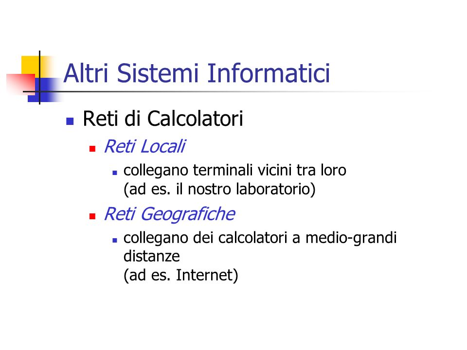 Altri Sistemi Informatici Reti di Calcolatori Reti Locali collegano terminali vicini tra loro (ad es. il nostro laboratorio) Reti Geografiche collegan