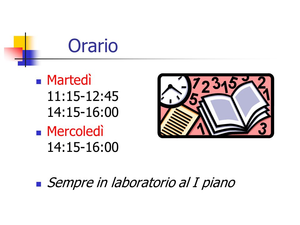 Orario Martedì 11:15-12:45 14:15-16:00 Mercoledì 14:15-16:00 Sempre in laboratorio al I piano