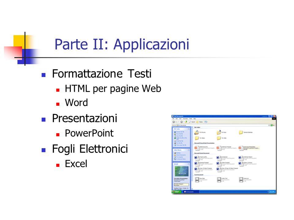 Parte II: Applicazioni Formattazione Testi HTML per pagine Web Word Presentazioni PowerPoint Fogli Elettronici Excel