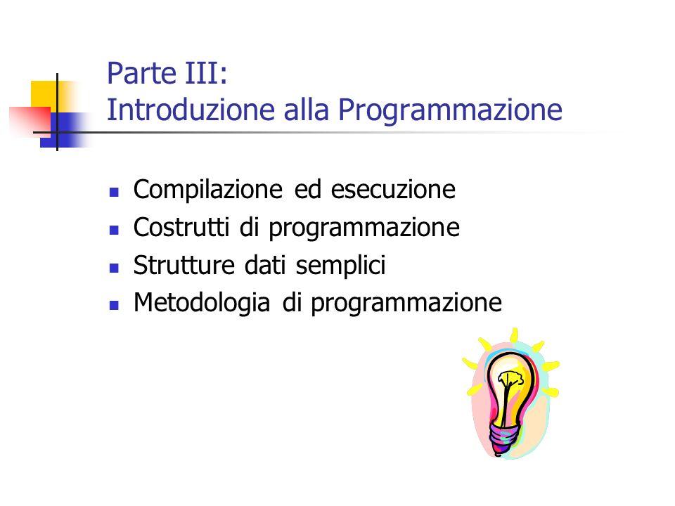 Parte III: Introduzione alla Programmazione Compilazione ed esecuzione Costrutti di programmazione Strutture dati semplici Metodologia di programmazio